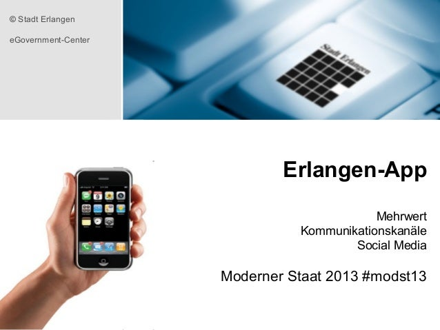 © Stadt Erlangen eGovernment-Center  Erlangen-App Mehrwert Kommunikationskanäle Social Media  Moderner Staat 2013 #modst13