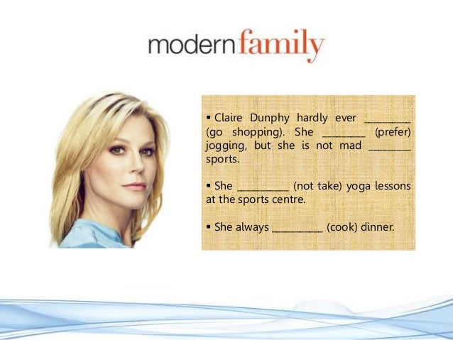  Claire Dunphy hardly ever __________ (go shopping). She _________ (prefer) jogging, but she is not mad _________ sports....