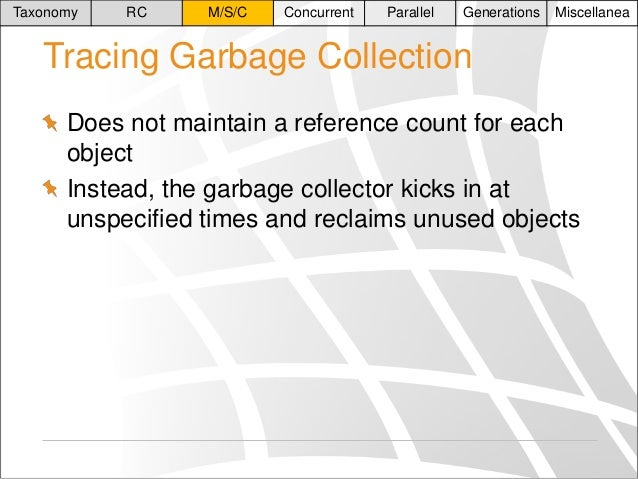 Taxonomy  RC  M/S/C  Concurrent  Parallel  Generations  Miscellanea  Tracing Garbage Collection Does not maintain a refere...