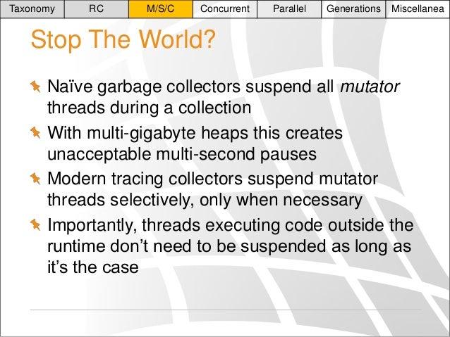 Taxonomy  RC  M/S/C  Concurrent  Parallel  Generations  Miscellanea  Stop The World? Naïve garbage collectors suspend all ...
