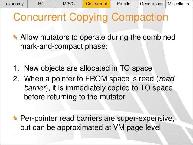 Taxonomy  RC  M/S/C  Concurrent  Parallel  Generations  Miscellanea  Concurrent Copying Compaction Allow mutators to opera...
