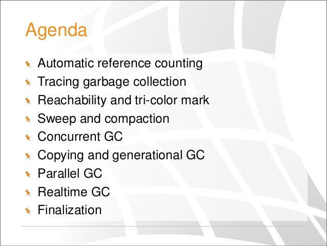 Agenda Automatic reference counting Tracing garbage collection Reachability and tri-color mark Sweep and compaction Concur...