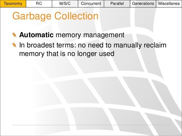 Taxonomy  RC  M/S/C  Concurrent  Parallel  Generations  Miscellanea  Garbage Collection Automatic memory management In bro...