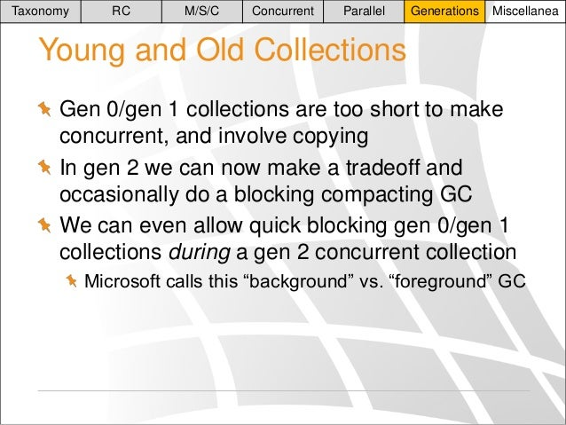 Taxonomy  RC  M/S/C  Concurrent  Parallel  Generations  Miscellanea  Young and Old Collections Gen 0/gen 1 collections are...