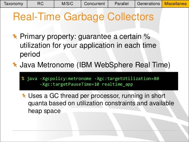 Taxonomy  RC  M/S/C  Concurrent  Parallel  Generations  Miscellanea  Real-Time Garbage Collectors Primary property: guaran...