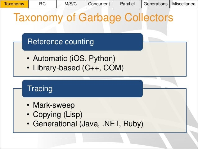 Taxonomy  RC  M/S/C  Concurrent  Parallel  Generations  Miscellanea  Taxonomy of Garbage Collectors Reference counting • A...