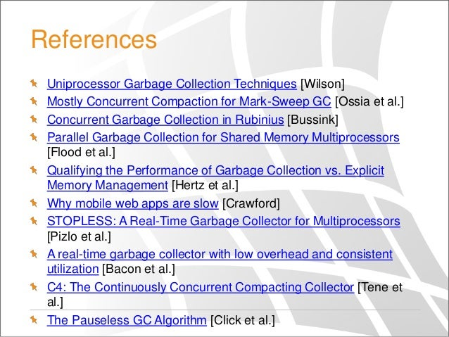 References Uniprocessor Garbage Collection Techniques [Wilson] Mostly Concurrent Compaction for Mark-Sweep GC [Ossia et al...