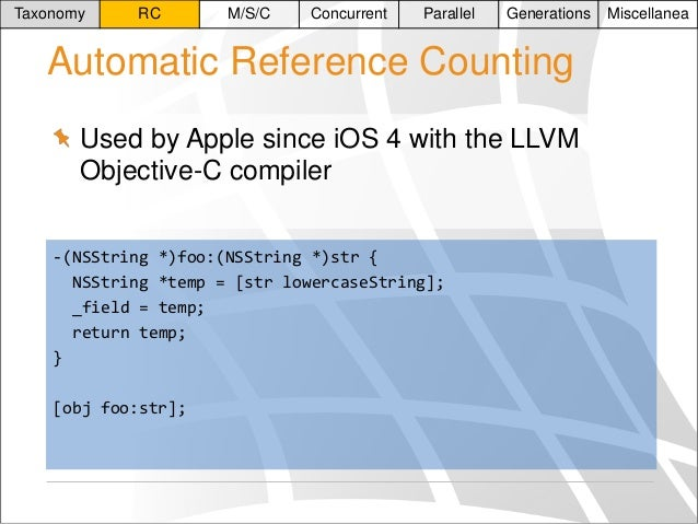 Taxonomy  RC  M/S/C  Concurrent  Parallel  Generations  Automatic Reference Counting Used by Apple since iOS 4 with the LL...