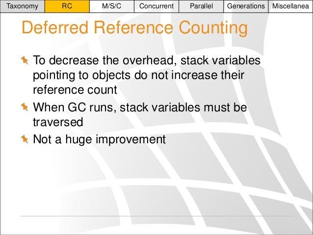 Taxonomy  RC  M/S/C  Concurrent  Parallel  Generations  Deferred Reference Counting To decrease the overhead, stack variab...