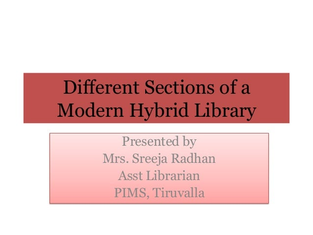 Different Sections of a Modern Hybrid Library Presented by Mrs. Sreeja Radhan Asst Librarian PIMS, Tiruvalla