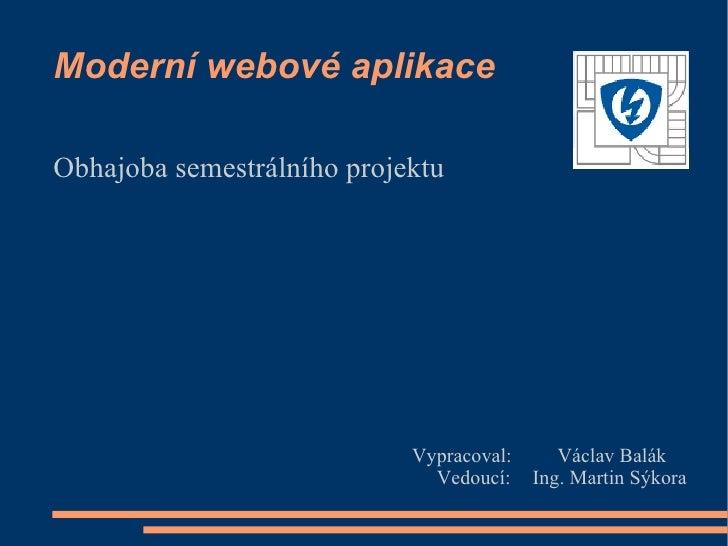 Moderní webové aplikace  Obhajoba semestrálního projektu                                 Vypracoval:      Václav Balák    ...