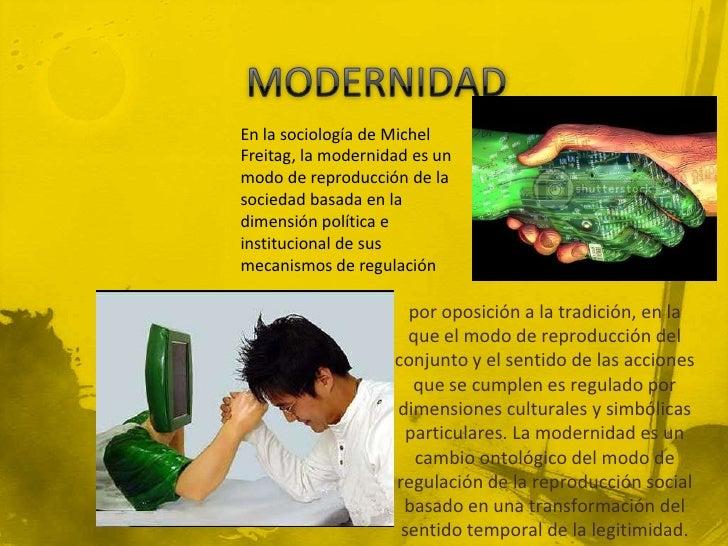 MODERNIDAD<br />En la sociología de Michel Freitag, la modernidad es un modo de reproducción de la sociedad basada en la d...