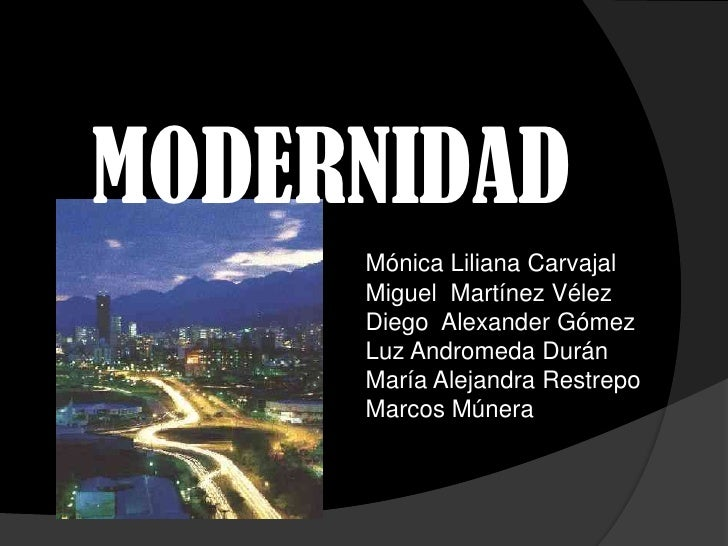 MODERNIDAD<br />Mónica Liliana Carvajal<br />Miguel  Martínez Vélez<br />Diego  Alexander Gómez<br />Luz Andromeda Durán<b...