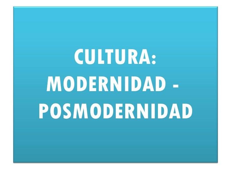 CULTURA: MODERNIDAD -POSMODERNIDAD
