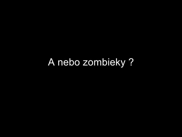 A nebo zombieky ?