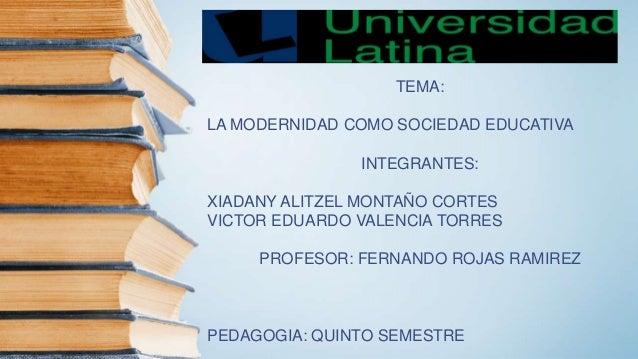 TEMA: LA MODERNIDAD COMO SOCIEDAD EDUCATIVA INTEGRANTES: XIADANY ALITZEL MONTAÑO CORTES VICTOR EDUARDO VALENCIA TORRES PRO...