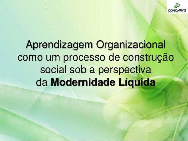 Aprendizagem Organizacional como um processo de construção social sob a perspectiva da Modernidade Líquida