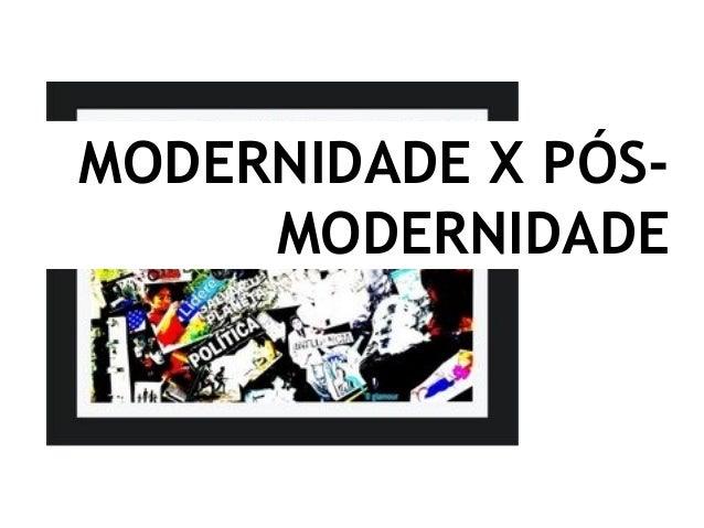 MODERNIDADE X PÓS- MODERNIDADE
