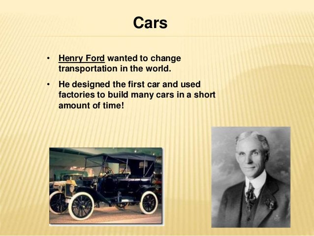 Cars  • Henry Ford wanted to change  transportation in the world.  • He designed the first car and used  factories to buil...