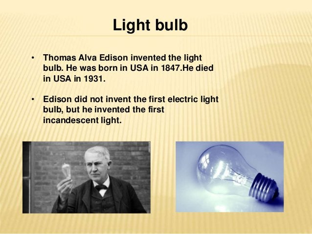 Light bulb  • Thomas Alva Edison invented the light  bulb. He was born in USA in 1847.He died  in USA in 1931.  • Edison d...