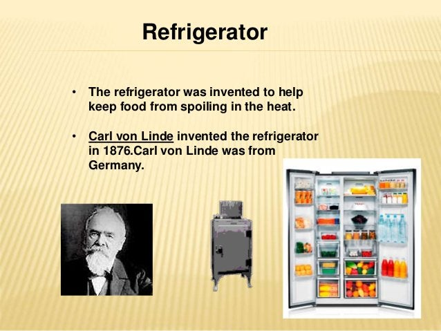 Refrigerator  • The refrigerator was invented to help  keep food from spoiling in the heat.  • Carl von Linde invented the...