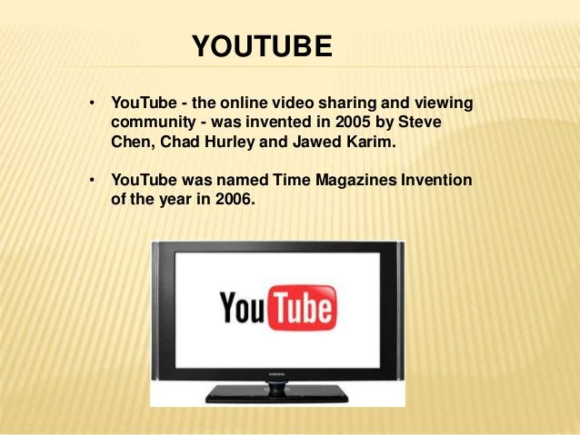 YOUTUBE  • YouTube - the online video sharing and viewing  community - was invented in 2005 by Steve  Chen, Chad Hurley an...