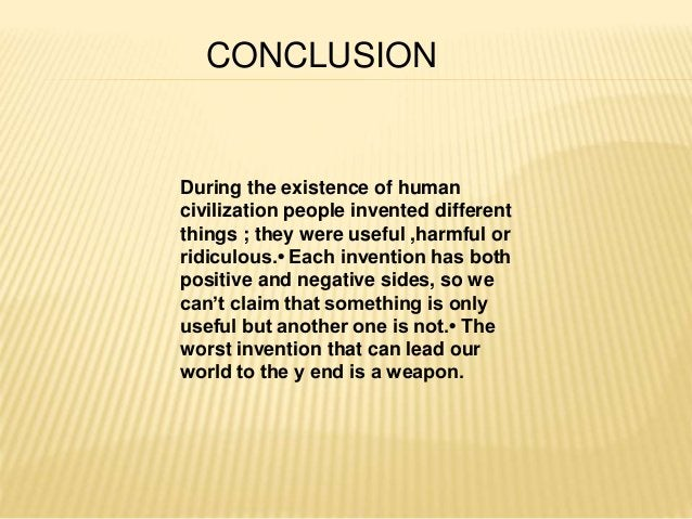 CONCLUSION  During the existence of human  civilization people invented different  things ; they were useful ,harmful or  ...