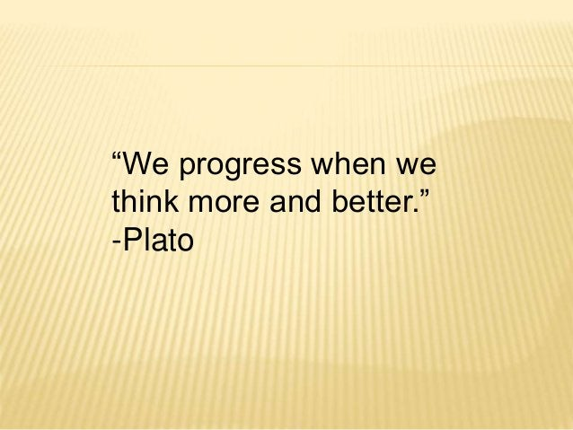 """""""We progress when we  think more and better.""""  -Plato"""