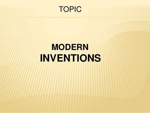 TOPIC  MODERN  INVENTIONS