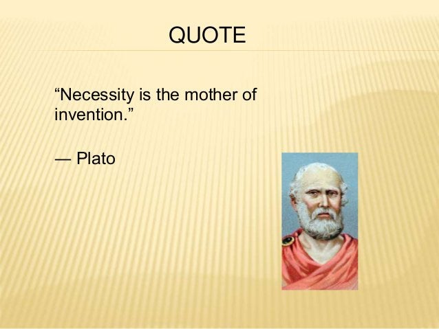 """""""Necessity is the mother of  invention.""""  ― Plato  QUOTE"""