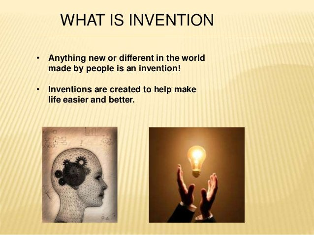 WHAT IS INVENTION  • Anything new or different in the world  made by people is an invention!  • Inventions are created to ...
