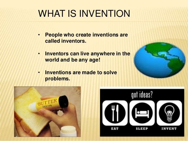 WHAT IS INVENTION  • People who create inventions are  called inventors.  • Inventors can live anywhere in the  world and ...