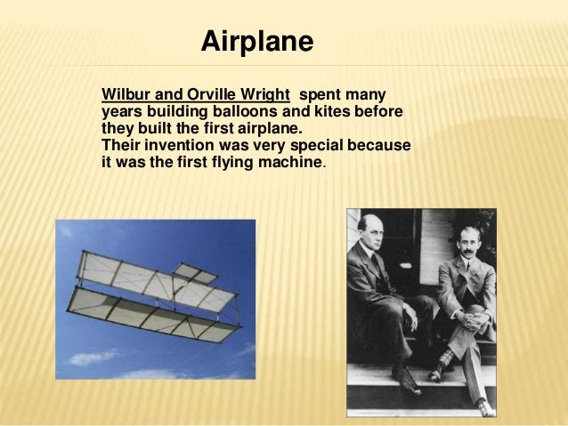 Airplane  Wilbur and Orville Wright spent many  years building balloons and kites before  they built the first airplane.  ...