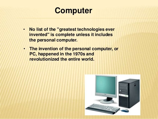 """Computer  • No list of the """"greatest technologies ever  invented"""" is complete unless it includes  the personal computer.  ..."""