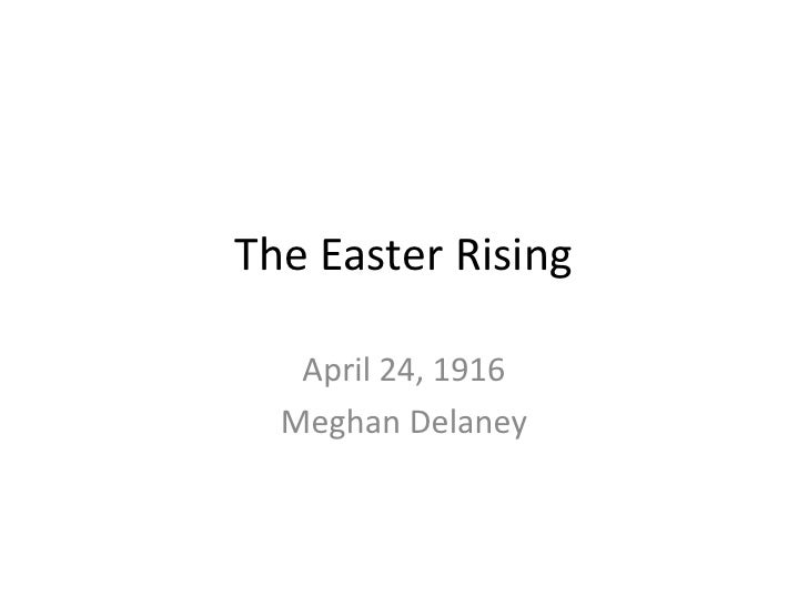 The Easter Rising<br />April 24, 1916<br />Meghan Delaney<br />