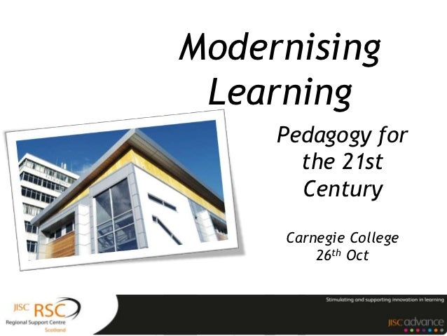 Modernising Learning     Pedagogy for       the 21st       Century     Carnegie College         26th Oct