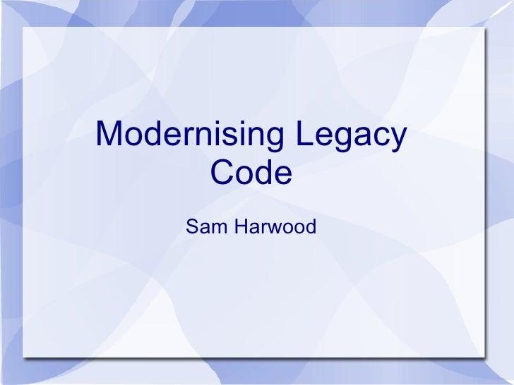 Modernising Legacy      Code     Sam Harwood