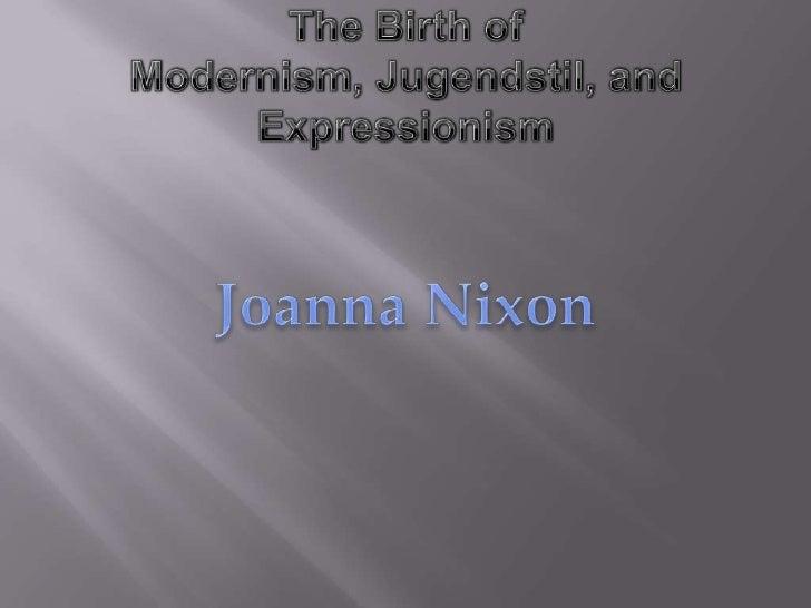 The Birth of Modernism, Jugendstil, and Expressionism<br />Joanna Nixon<br />