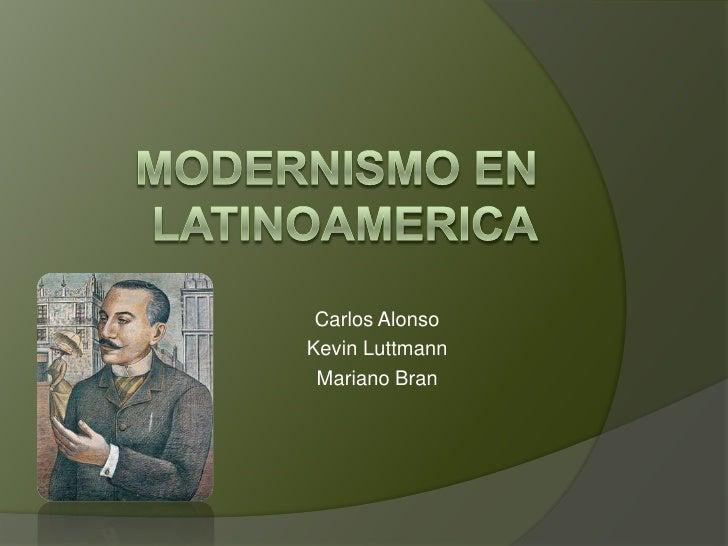 Modernismo en Latinoamerica<br />Carlos Alonso<br />Kevin Luttmann<br />Mariano Bran<br />