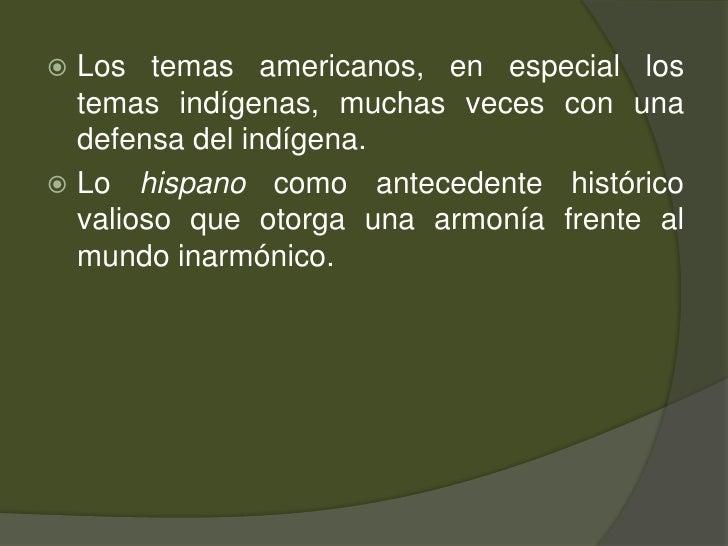Los temas americanos, en especial los temas indígenas, muchas veces con una defensa del indígena. <br />Lo hispano como an...