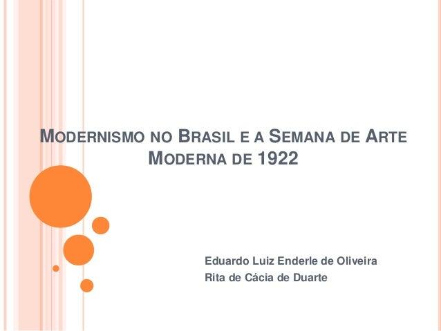 MODERNISMO NO BRASIL E A SEMANA DE ARTE MODERNA DE 1922 Eduardo Luiz Enderle de Oliveira Rita de Cácia de Duarte