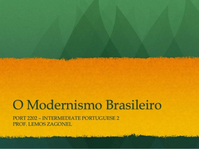 O Modernismo Brasileiro PORT 2202 – INTERMEDIATE PORTUGUESE 2 PROF. LEMOS ZAGONEL
