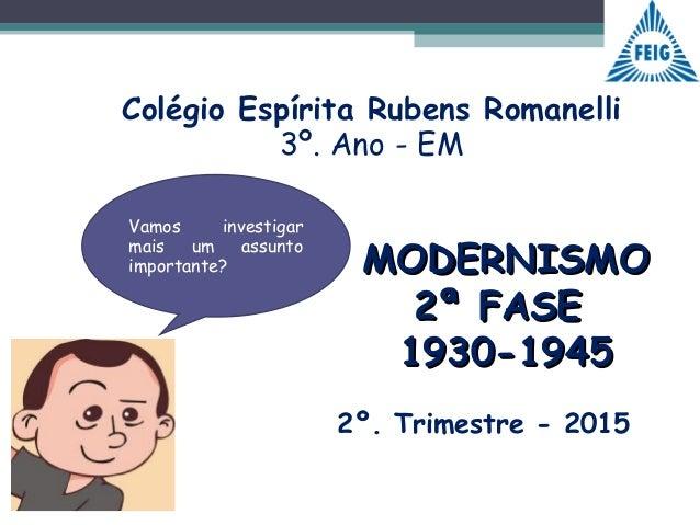 MODERNISMOMODERNISMO 2ª FASE2ª FASE 1930-19451930-1945 Colégio Espírita Rubens Romanelli 3º. Ano - EM Vamos investigar mai...