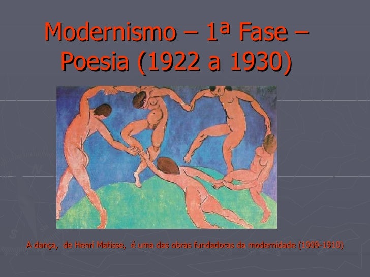 Modernismo – 1ª Fase – Poesia (1922 a 1930) A dança,  de Henri Matisse,  é uma das obras fundadoras da modernidade (1909-1...