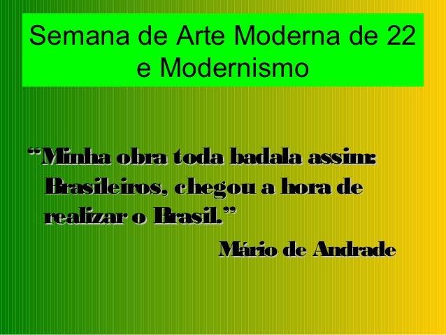 """Semana de Arte Moderna de 22       e Modernismo""""Minha obra toda badala assim: Brasileiros, chegou a hora de realizar o Bra..."""