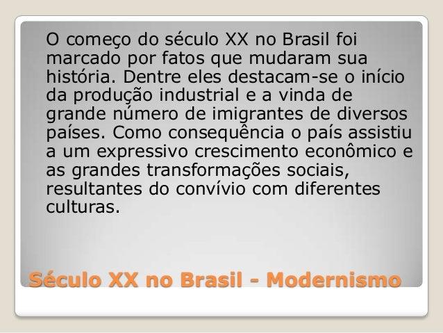 Século XX no Brasil - Modernismo O começo do século XX no Brasil foi marcado por fatos que mudaram sua história. Dentre el...