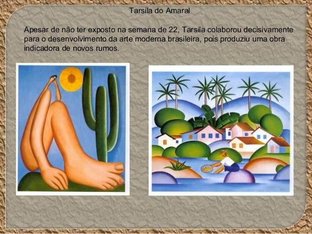 Tarsila do Amaral Apesar de não ter exposto na semana de 22, Tarsila colaborou decisivamente para o desenvolvimento da art...