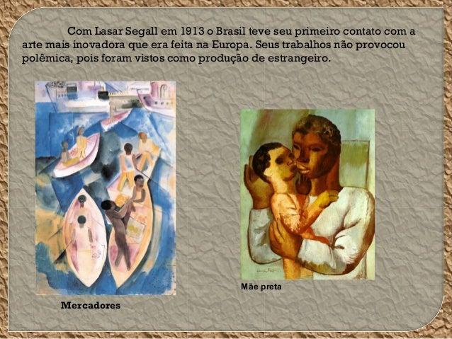 Com Lasar Segall em 1913 o Brasil teve seu primeiro contato com a arte mais inovadora que era feita na Europa. Seus trabal...