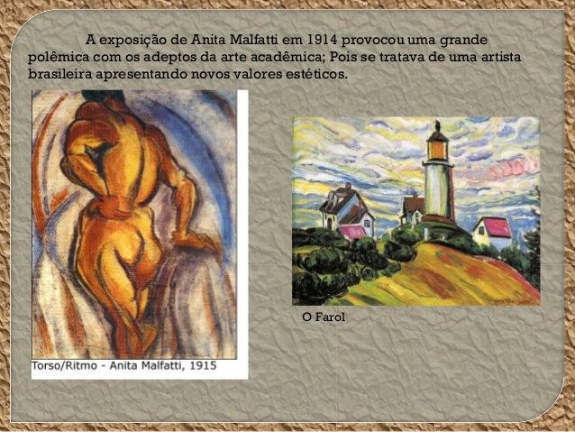 A exposição de Anita Malfatti em 1914 provocou uma grande polêmica com os adeptos da arte acadêmica; Pois se tratava de um...