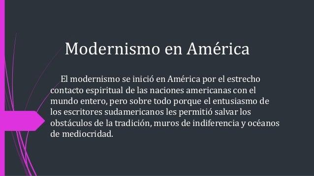 Modernismo en América El modernismo se inició en América por el estrecho contacto espiritual de las naciones americanas co...